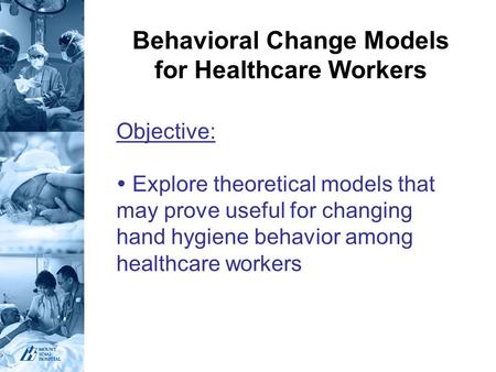 Behavioral Change Models for Healthcare Workers Objective:  Explore theoretical models that may prove useful for changing hand hygiene behavior among.