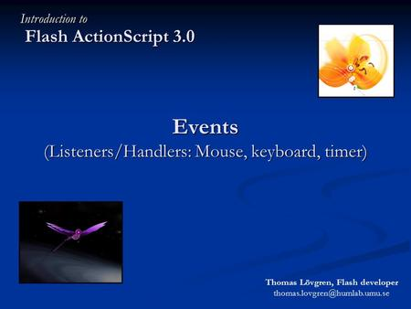 Events (Listeners/Handlers: Mouse, keyboard, timer) Flash ActionScript 3.0 Introduction to Thomas Lövgren, Flash developer