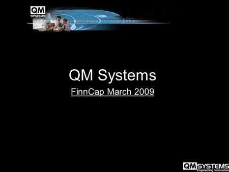 QM Systems FinnCap March 2009. QM Systems Nick Field - MD Who Are QM Systems Key Strengths Markets and Opportunities Strategy Timeline Recent Progress.