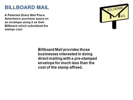BILLBOARD MAIL A Patented Direct Mail Piece. Advertisers purchase space on an envelope using it as their Billboard which subsidized the stamps cost. Billboard.