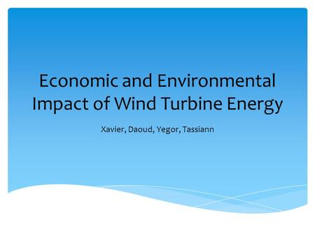 Economic and Environmental Impact of Wind Turbine Energy Xavier, Daoud, Yegor, Tassiann.