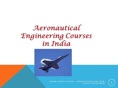 Aeronautical Engineering Courses in India INDIAN CENTRAL SCHOOL - CAREER COUNSELLING TEAM, ACTIVITY DEPARTMENT 1.