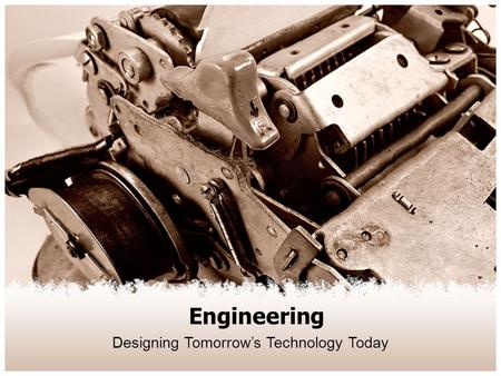 Engineering Designing Tomorrow's Technology Today.