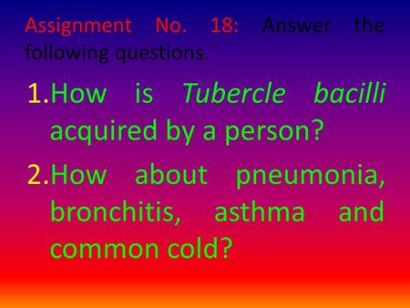 Assignment No. 18: Answer the following questions. 1.How is Tubercle bacilli acquired by a person? 2.How about pneumonia, bronchitis, asthma and common.