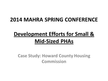 2014 MAHRA SPRING CONFERENCE Development Efforts for Small & Mid-Sized PHAs Case Study: Howard County Housing Commission.