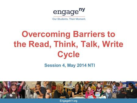 EngageNY.org Overcoming Barriers to the Read, Think, Talk, Write Cycle Session 4, May 2014 NTI.