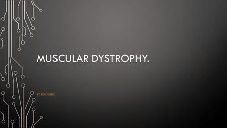Muscular dystrophy. By: Eric Rubio.