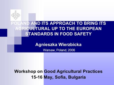 POLAND AND ITS APPROACH TO BRING ITS AGRICULTURAL UP TO THE EUROPEAN STANDARDS IN FOOD SAFETY Agnieszka Wierzbicka Warsaw, Poland, 2006 Workshop on Good.