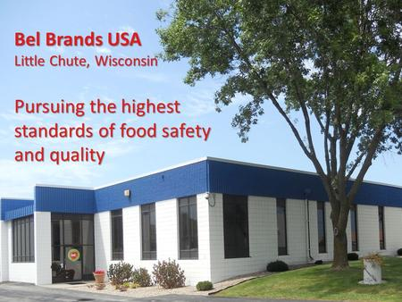 Bel Brands USA Little Chute, Wisconsin Pursuing the highest standards of food safety and quality.