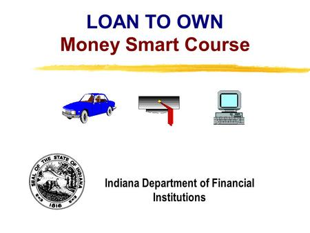 Copyright, 1996 © Dale Carnegie & Associates, Inc. LOAN TO OWN Money Smart Course Indiana Department of Financial Institutions.