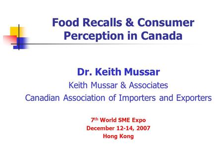Food Recalls & Consumer Perception in Canada Dr. Keith Mussar Keith Mussar & Associates Canadian Association of Importers and Exporters 7 th World SME.