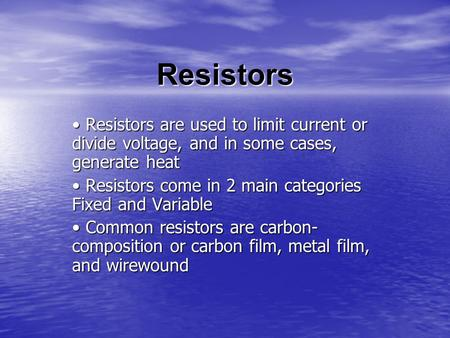 Resistors Resistors are used to limit current or divide voltage, and in some cases, generate heat Resistors are used to limit current or divide voltage,