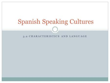 3.2 CHARACTERISTICS AND LANGUAGE Spanish Speaking Cultures.