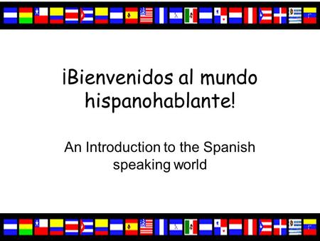 ¡Bienvenidos al mundo hispanohablante! An Introduction to the Spanish speaking world.