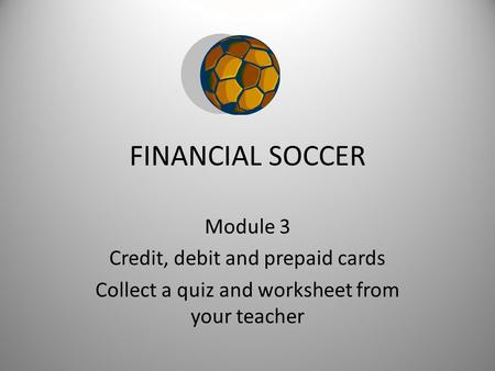 FINANCIAL SOCCER Module 3 Credit, debit and prepaid cards Collect a quiz and worksheet from your teacher.