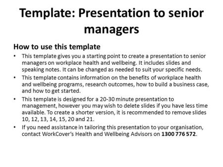 Template: Presentation to senior managers How to use this template This template gives you a starting point to create a presentation to senior managers.