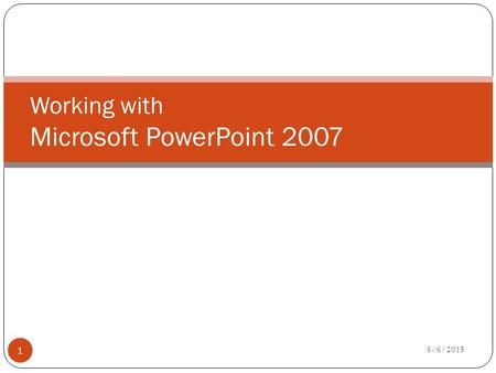 Working with Microsoft PowerPoint 2007 8/6/2015 1.