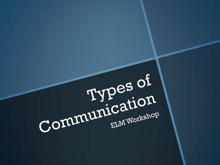 Types of Communication ELM Workshop. Verbal Communication  Verbal communication is the spoken word, either face-to-face or through phone, voice chat,