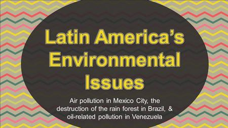 Air pollution in Mexico City, the destruction of the rain forest in Brazil, & oil-related pollution in Venezuela.