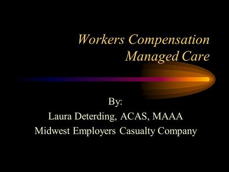Workers Compensation Managed Care By: Laura Deterding, ACAS, MAAA Midwest Employers Casualty Company.