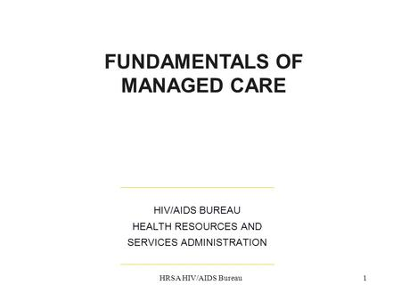 HRSA HIV/AIDS Bureau1 HIV/AIDS BUREAU HEALTH RESOURCES AND SERVICES ADMINISTRATION FUNDAMENTALS OF MANAGED CARE.