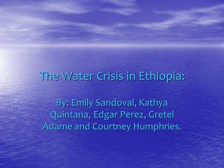The Water Crisis in Ethiopia: By: Emily Sandoval, Kathya Quintana, Edgar Perez, Gretel Adame and Courtney Humphries.