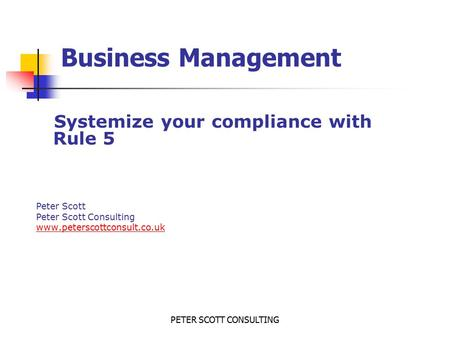 PETER SCOTT CONSULTING Business Management Systemize your compliance with Rule 5 Peter Scott Peter Scott Consulting www.peterscottconsult.co.uk.