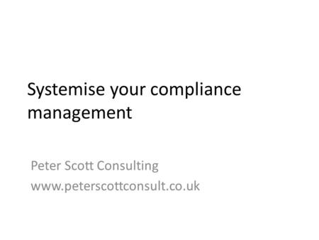 Systemise your compliance management Peter Scott Consulting www.peterscottconsult.co.uk.