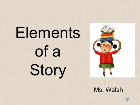 Elements of a Story Ms. Walsh Elements of a Story: Setting – The time and place a story takes place. Characters – the people, animals or creatures in.
