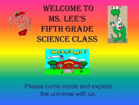Please come inside and explore the universe with us. WELCOME TO MS. LEE'S FifTH GRADE SCIENCE CLASS.