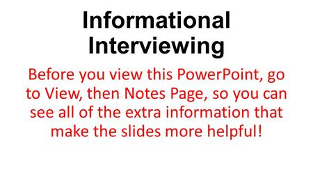 Informational Interviewing Before you view this PowerPoint, go to View, then Notes Page, so you can see all of the extra information that make the slides.