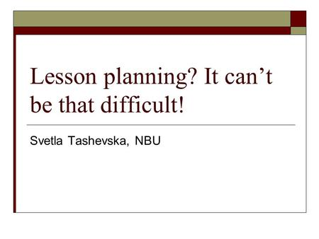 Lesson planning? It can't be that difficult! Svetla Tashevska, NBU.