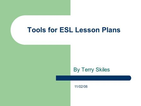 Tools for ESL Lesson Plans By Terry Skiles 11/02/06.