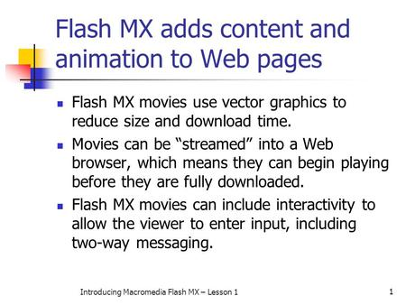 1 Introducing Macromedia Flash MX – Lesson 1 Flash MX adds content and animation to Web pages Flash MX movies use vector graphics to reduce size and download.