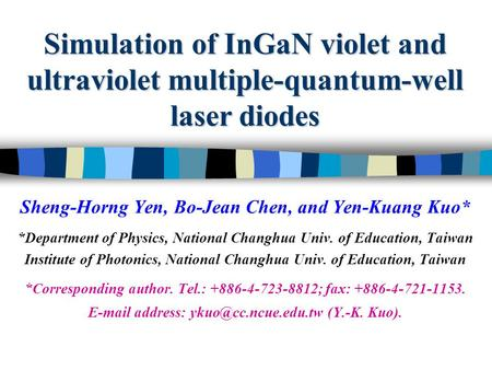 Simulation of InGaN violet and ultraviolet multiple-quantum-well laser diodes Sheng-Horng Yen, Bo-Jean Chen, and Yen-Kuang Kuo* *Department of Physics,