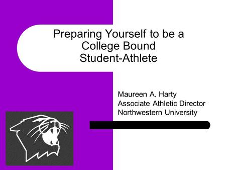 Maureen A. Harty Associate Athletic Director Northwestern University Preparing Yourself to be a College Bound Student-Athlete.