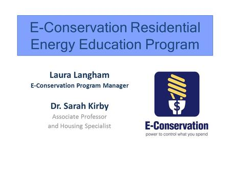 Laura Langham E-Conservation Program Manager Dr. Sarah Kirby Associate Professor and Housing Specialist E-Conservation Residential Energy Education Program.