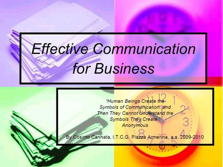 "Effective Communication for Business ""Human Beings Create the Symbols of Communication, and Then They Cannot Understand the Symbols They Create."" Anonymous."