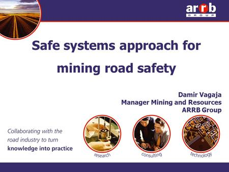 Safe systems approach for mining road safety Damir Vagaja Manager Mining and Resources ARRB Group.