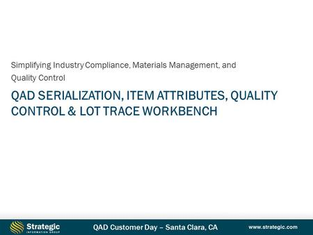 QAD Customer Day – Santa Clara, CA QAD SERIALIZATION, ITEM ATTRIBUTES, QUALITY CONTROL & LOT TRACE WORKBENCH Simplifying Industry Compliance, Materials.