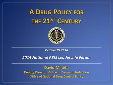 A D RUG P OLICY FOR THE 21 ST C ENTURY David Mineta Deputy Director, Office of Demand Reduction Office of National Drug Control Policy October 29, 2014.
