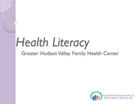 Greater Hudson Valley Family Health Center Health Literacy.
