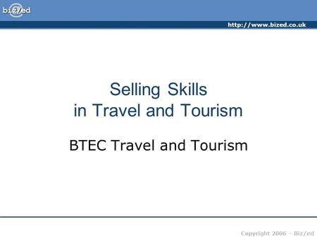 Copyright 2006 – Biz/ed Selling Skills in Travel and Tourism BTEC Travel and Tourism.