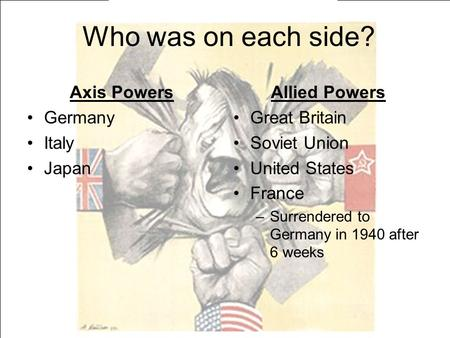 Who was on each side? Axis Powers Germany Italy Japan Allied Powers
