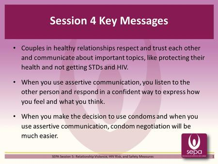 SEPA Session 5: Relationship Violence, HIV Risk, and Safety Measures Session 4 Key Messages Couples in healthy relationships respect and trust each other.