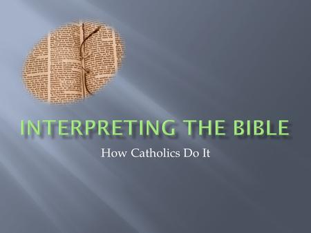 How Catholics Do It. In Sacred Scripture, God speaks to us in a human way. To interpret Scripture correctly, the reader must be attentive to what the.