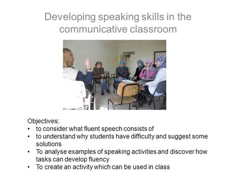 Developing speaking skills in the communicative classroom Objectives: to consider what fluent speech consists of to understand why students have difficulty.