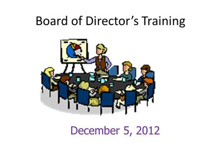 Board of Director's Training December 5, 2012. Board's Ultimate Responsibility.