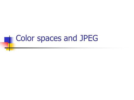 Color spaces and JPEG. Colors physically, color is electro-magnetic radiation (i.e. light with various wave length, between 390nm- 750nm) percieved by.