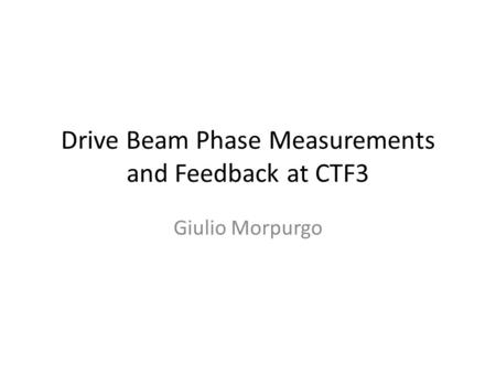 Drive Beam Phase Measurements and Feedback at CTF3 Giulio Morpurgo.
